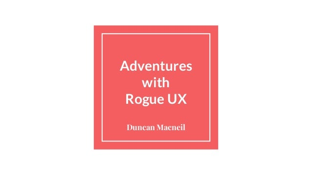 Adventures with Rogue UX Duncan Macneil