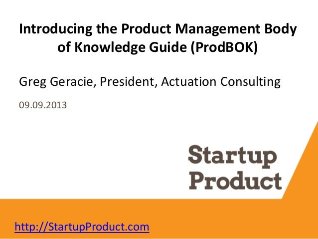 Greg Geracie, President, Actuation Consulting Introducing the Product Management Body of Knowledge Guide (ProdBOK) 09.09.2...