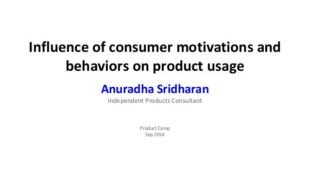 Influence of consumer motivations and  behaviors on product usage  Anuradha Sridharan  Independent Products Consultant  Pr...