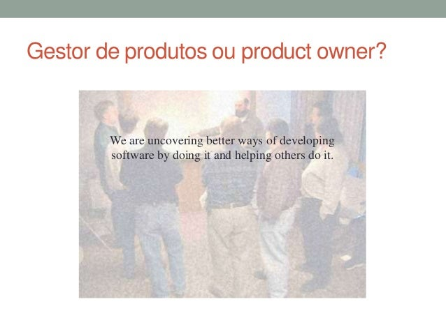 Gestor de produtos ou product owner?  We are uncovering better ways of developing  software by doing it and helping others...