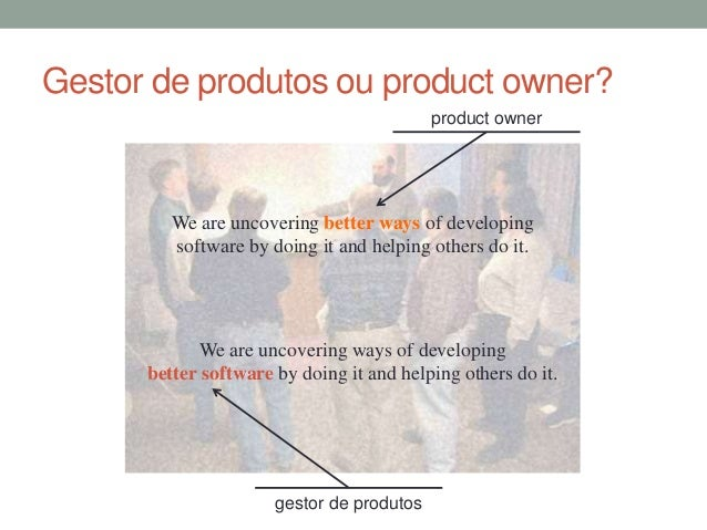 Gestor de produtos ou product owner?  product owner  We are uncovering better ways of developing  software by doing it and...