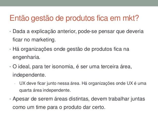 Então gestão de produtos fica em mkt?  • Dada a explicação anterior, pode-se pensar que deveria  ficar no marketing.  • Há...
