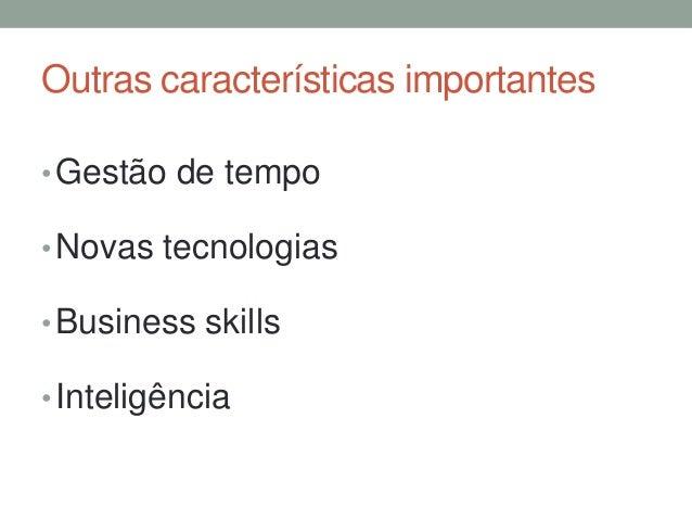 Outras características importantes  •Gestão de tempo  •Novas tecnologias  •Business skills  • Inteligência