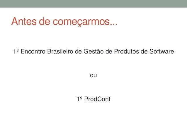 Antes de começarmos...  1º Encontro Brasileiro de Gestão de Produtos de Software  ou  1º ProdConf