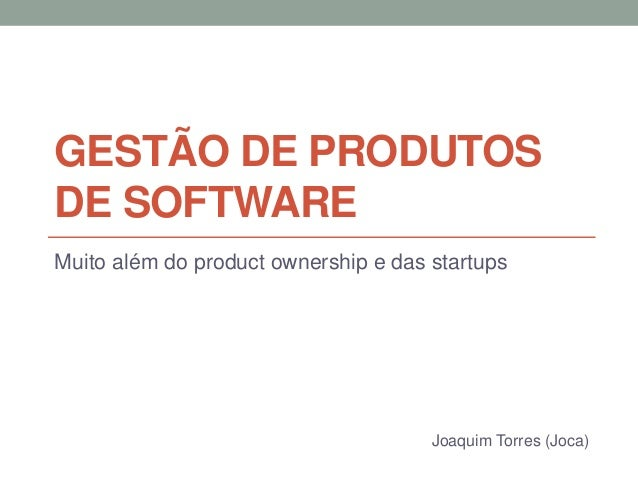 GESTÃO DE PRODUTOS  DE SOFTWARE  Muito além do product ownership e das startups  Joaquim Torres (Joca)