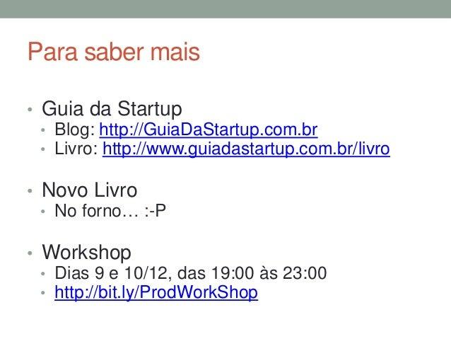 Para saber mais  • Guia da Startup  • Blog: http://GuiaDaStartup.com.br  • Livro: http://www.guiadastartup.com.br/livro  •...