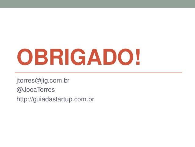 OBRIGADO!  jtorres@jig.com.br  @JocaTorres  http://guiadastartup.com.br