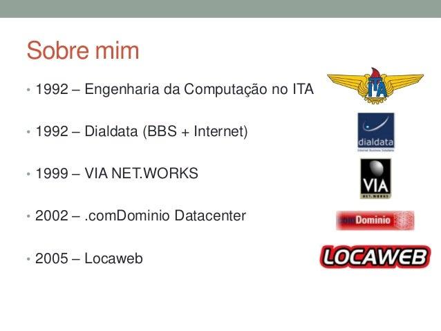 Sobre mim  • 1992 – Engenharia da Computação no ITA  • 1992 – Dialdata (BBS + Internet)  • 1999 – VIA NET.WORKS  • 2002 – ...