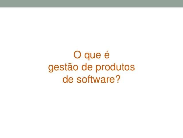 O que é  gestão de produtos  de software?