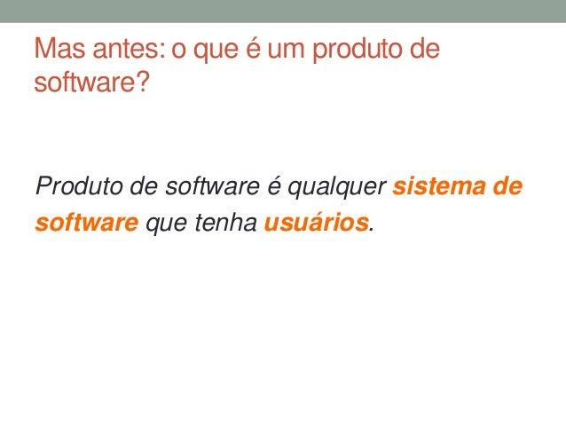 Mas antes: o que é um produto de  software?  Produto de software é qualquer sistema de  software que tenha usuários.