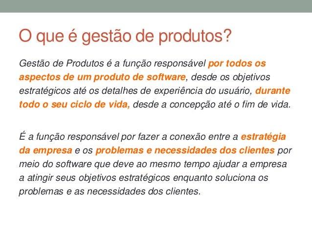O que é gestão de produtos?  Gestão de Produtos é a função responsável por todos os  aspectos de um produto de software, d...
