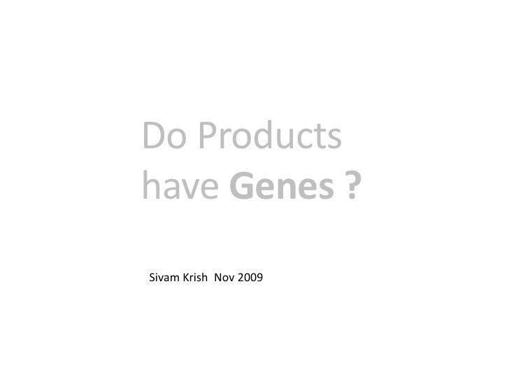 Do Products have Genes ?<br />SivamKrish  Nov 2009<br />