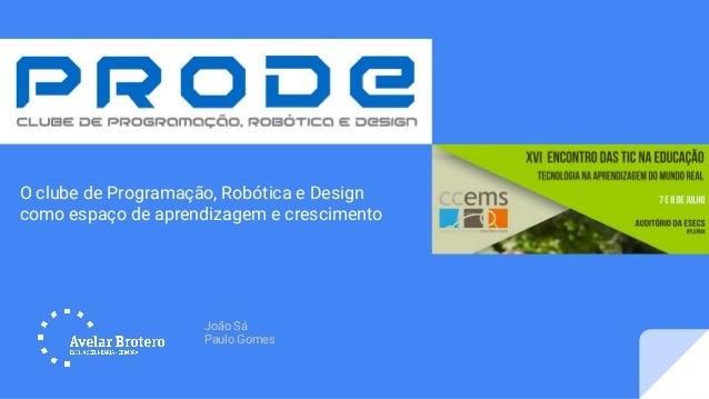 João Sá Paulo Gomes O clube de Programação, Robótica e Design como espaço de aprendizagem e crescimento