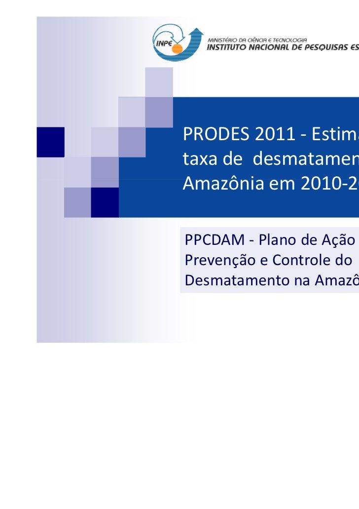 PRODES 2011 - Estimativa dataxa de desmatamento daAmazônia em 2010-2011PPCDAM - Plano de Ação paraPrevenção e Controle doD...