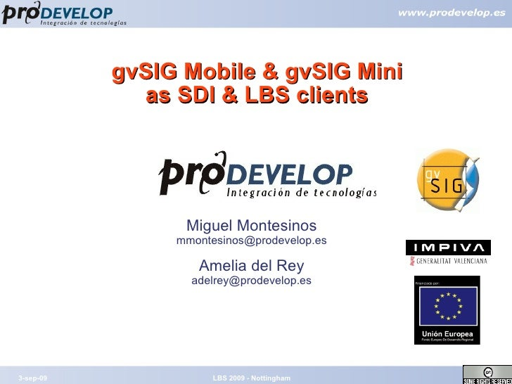gvSIG Mobile & gvSIG Mini as SDI & LBS clients 3-sep-09 LBS 2009 - Nottingham Miguel Montesinos [email_address] Amelia del...