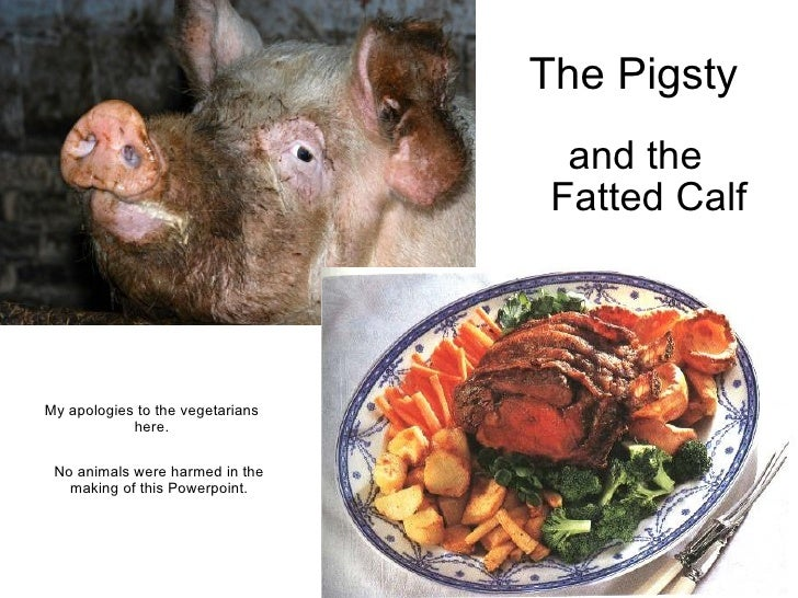 The Pigsty and the Fatted Calf No animals were harmed in the making of this Powerpoint. My apologies to the vegetarians  h...