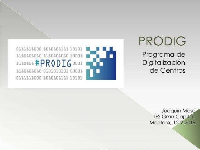 PRODIG Programa de Digitalización de Centros Joaquín Mesa IES Gran Capitán Montoro, 12-2-2019