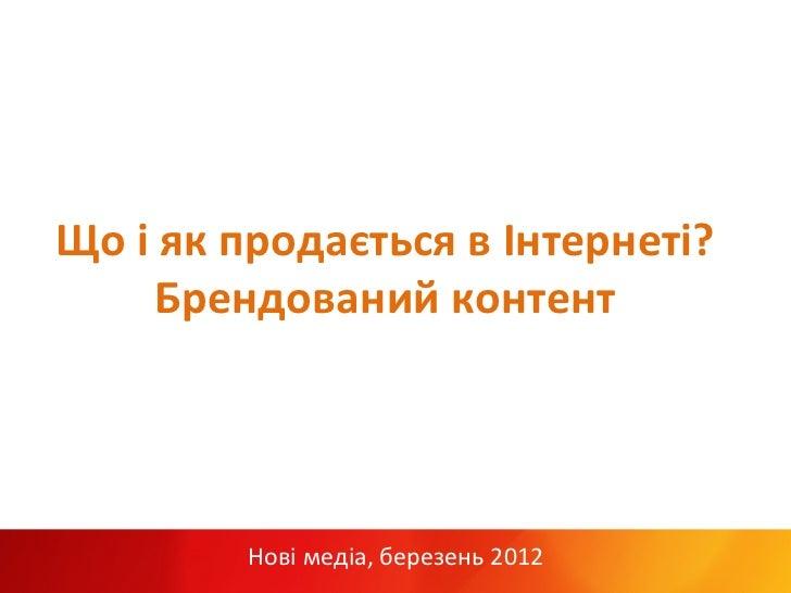 Що і як продається в Інтернеті?          Брендований контент               Нові медіа, березень 2012...
