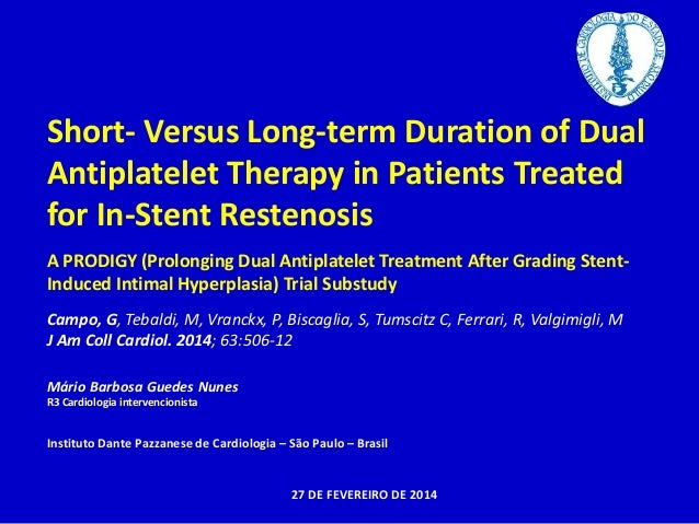 Short- Versus Long-term Duration of Dual  Antiplatelet Therapy in Patients Treated  for In-Stent Restenosis  A PRODIGY (Pr...