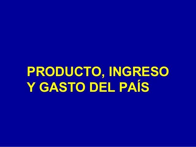 PRODUCTO, INGRESO Y GASTO DEL PAÍS