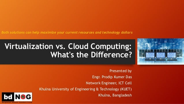 Virtualization vs. Cloud Computing: What's the Difference? Presented by Engr. Prodip Kumer Das Network Engineer, ICT Cell ...