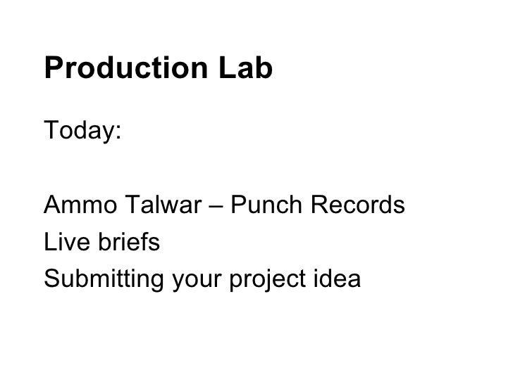 Production Lab <ul><li>Today: </li></ul><ul><li>Ammo Talwar – Punch Records </li></ul><ul><li>Live briefs </li></ul><ul><l...