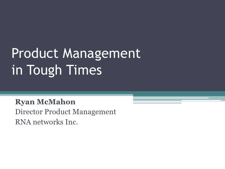 Product Managementin Tough Times<br />Ryan McMahon<br />Director Product Management<br />RNA networks Inc.<br />