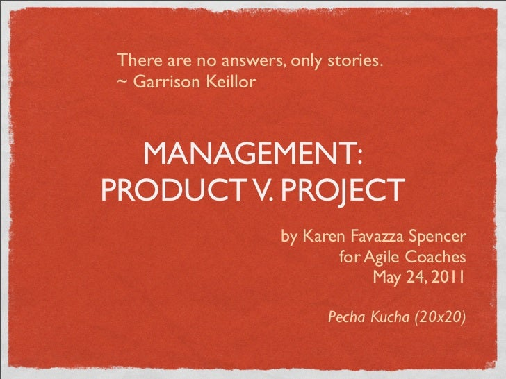 There are no answers, only stories.~ Garrison Keillor  MANAGEMENT:PRODUCT V. PROJECT                     by Karen Favazza ...