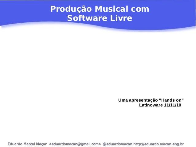 """Produção Musical com Software Livre Uma apresentação """"Hands on"""" Latinoware 11/11/10"""