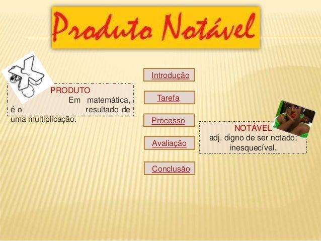 Introdução Tarefa Processo Avaliação Conclusão PRODUTO Em matemática, é o resultado de uma multiplicação. NOTÁVEL adj. dig...