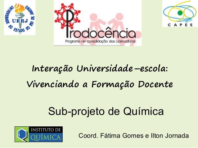 Interação Universidade–escola:Vivenciando a Formação Docente    Sub-projeto de Química           Coord. Fátima Gomes e Ilt...