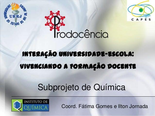 Interação Universidade–escola:Vivenciando a Formação Docente    Subprojeto de Química          Coord. Fátima Gomes e Ilton...