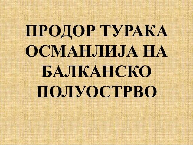 ПРОДОР ТУРАКА ОСМАНЛИЈА НА БАЛКАНСКО ПОЛУОСТРВО