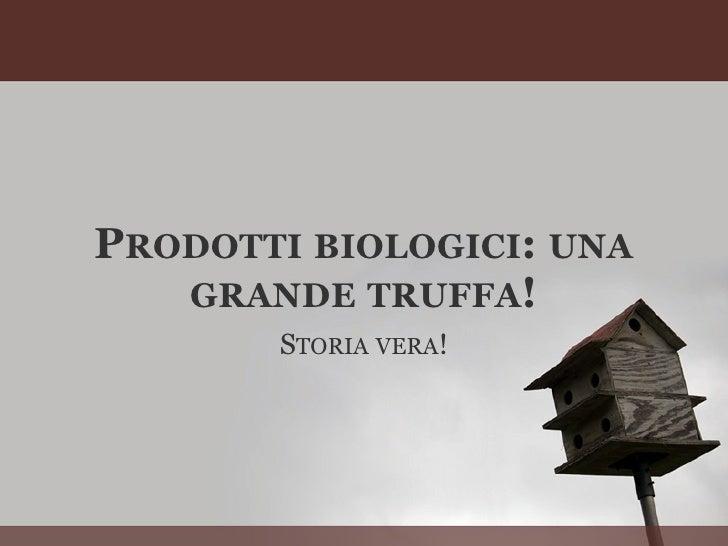 PRODOTTI BIOLOGICI: UNA    GRANDE TRUFFA!        STORIA VERA!