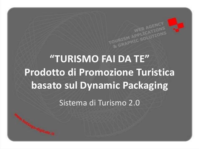 """""""TURISMO FAI DA TE""""Prodotto di Promozione Turisticabasato sul Dynamic PackagingSistema di Turismo 2.0"""