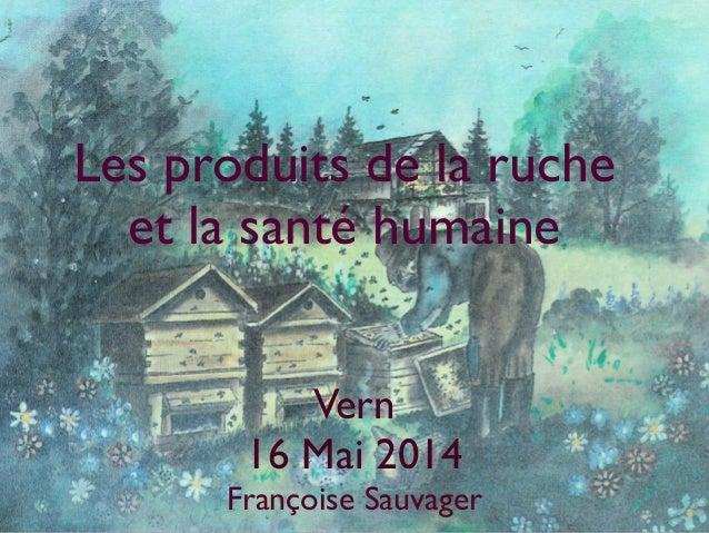 Les produits de la ruche et la santé humaine Vern 16 Mai 2014 Françoise Sauvager