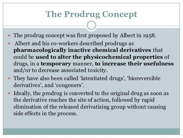 The Prodrug Concept  The prodrug concept was first proposed by Albert in 1958.   Albert and his co-workers described pro...