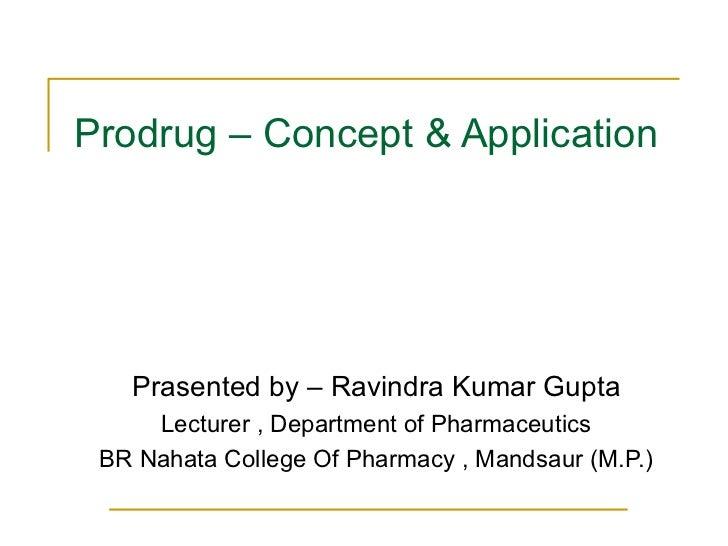 Prodrug – Concept & Application Prasented by – Ravindra Kumar Gupta Lecturer , Department of Pharmaceutics BR Nahata Colle...