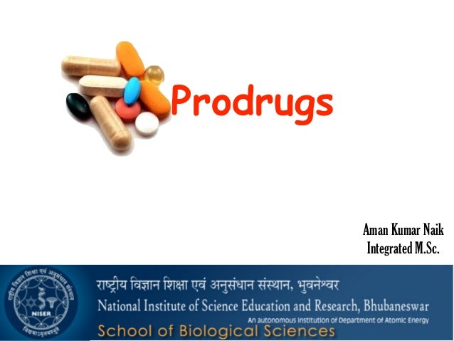 Prodrugs Aman Kumar Naik Integrated M.Sc.9/11/2015 :: National Institute of Science Education and Research ::