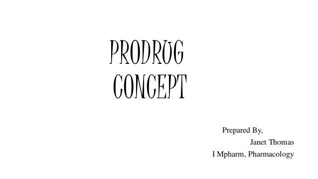 PRODRUG CONCEPT Prepared By, Janet Thomas I Mpharm, Pharmacology