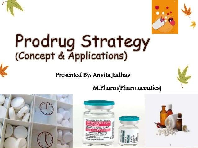 Prodrug Strategy (Concept & Applications) Presented By: Anvita Jadhav M.Pharm(Pharmaceutics) 1