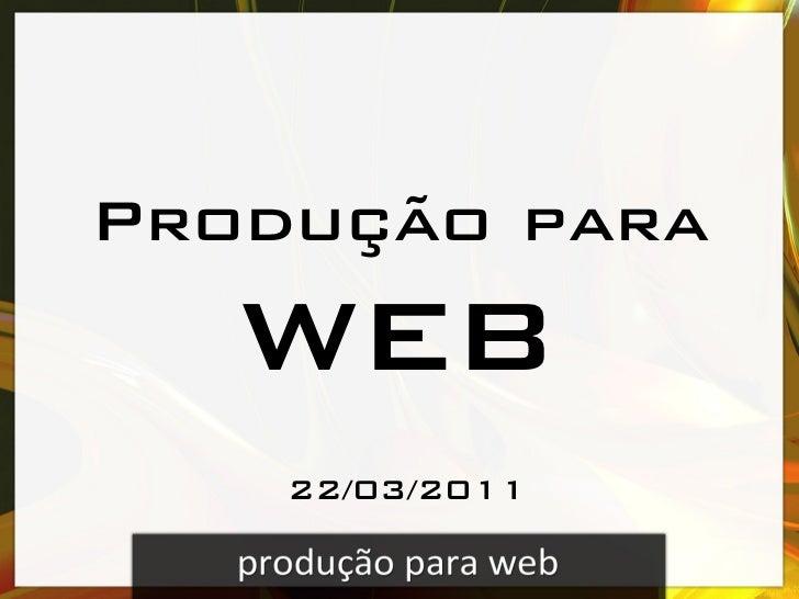 Produção para!   web     22/03/2011!