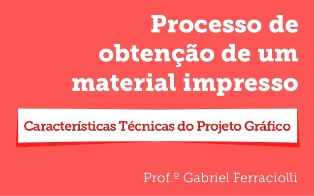 Prof.º Gabriel Ferraciolli Processo de obtenção de um material impresso Características Técnicas do Projeto Gráfico