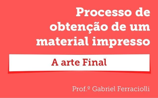 Prof.º Gabriel Ferraciolli Processo de obtenção de um material impresso A arte Final