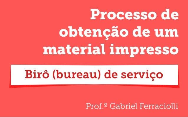 Prof.º Gabriel Ferraciolli Processo de obtenção de um material impresso Birô (bureau) de serviço