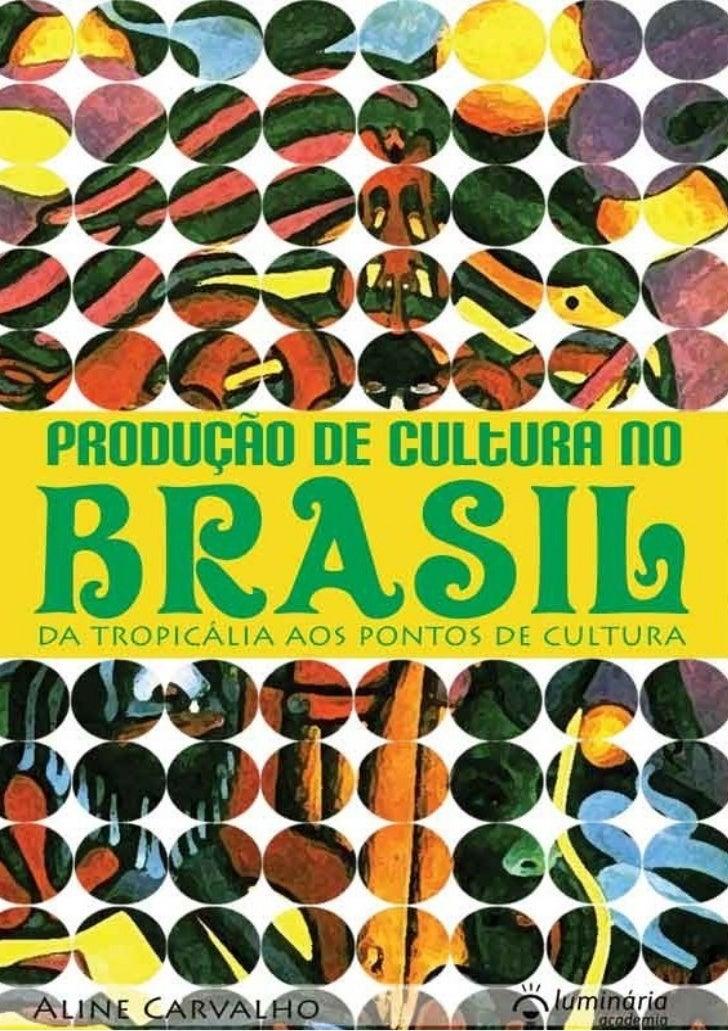 Produção de cultura no Brasil:   da Tropicália aos Pontos de Cultura                  2ª edição            Aline Carvalho ...