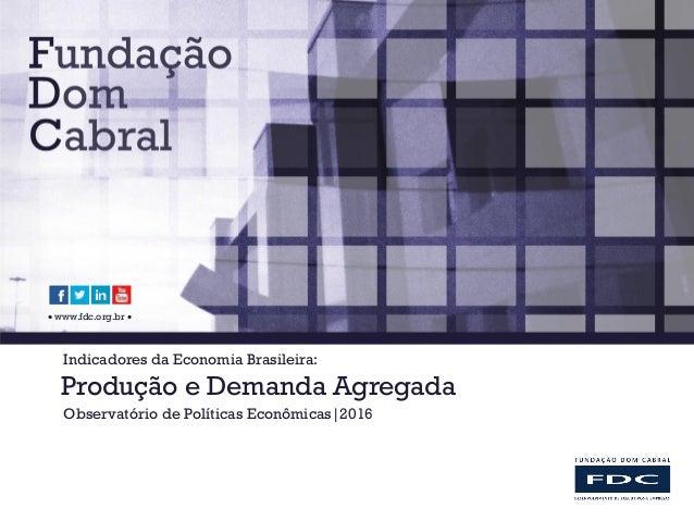 www.fdc.org.br  Indicadores da Economia Brasileira: Produção e Demanda Agregada Observatório de Políticas Econômicas|20...