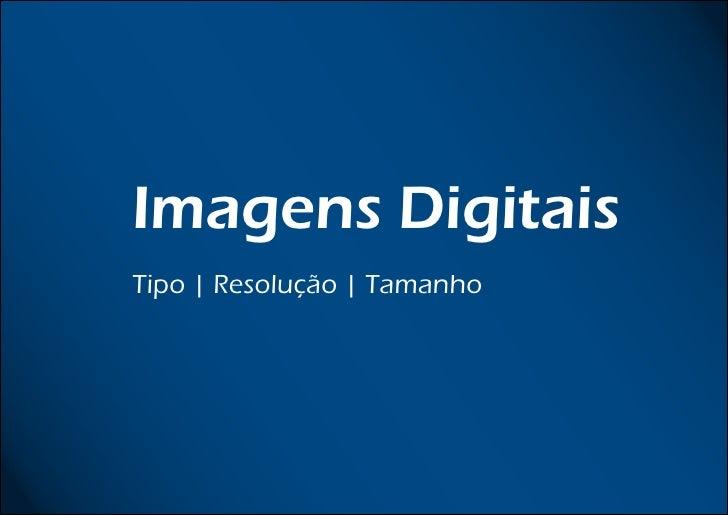 Imagens Digitais    Imagens Digitais    Tipo | Resolução | Tamanho