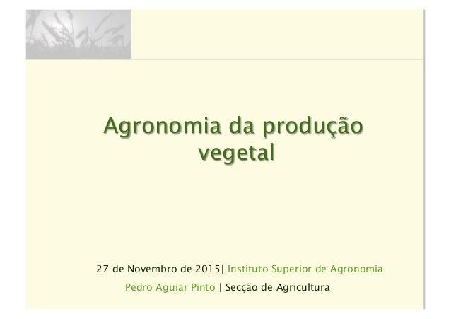 27 de Novembro de 2015| Instituto Superior de Agronomia Agronomia da produção vegetal Pedro Aguiar Pinto | Secção de Agric...