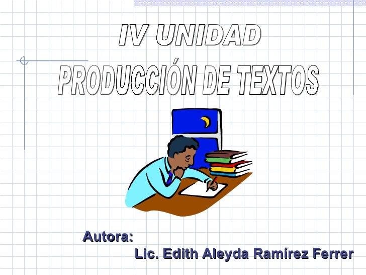 IV UNIDAD  PRODUCCIÓN DE TEXTOS  Autora: Lic. Edith Aleyda Ramírez Ferrer